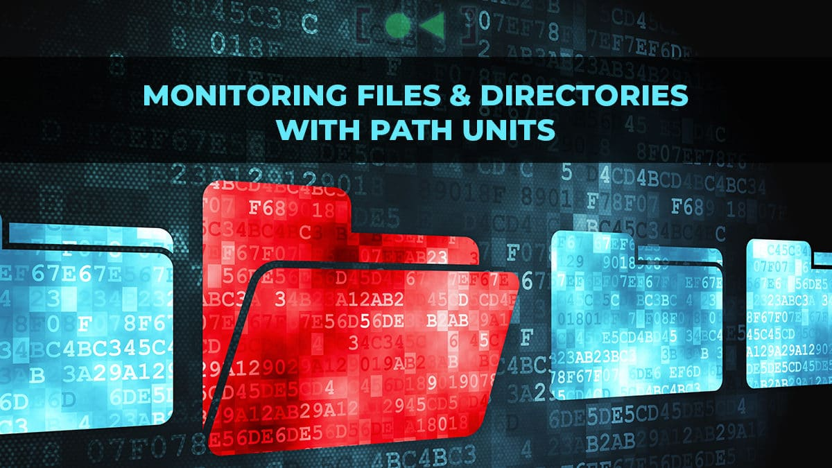 Using systemd Path Units to Monitor Files and Directories